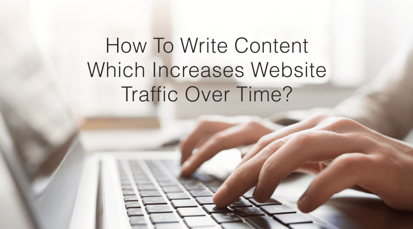 How to Write Content Which Increases Website Traffic Over Time?